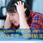 【phpMyAdmin×お名前.com 共用サーバー】403エラーの対処法