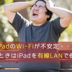 iPadのWi-Fiが不安定・・・そんなときはiPadを有線LANで使おう!